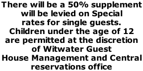 There will be a 50% supplement  will be levied on Special  rates for single guests.  Children under the age of 12  are permitted at the discretion  of Witwater Guest  House Management and Central  reservations office