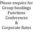 Please enquire for Group bookings Functions Conferences & Corporate Rates